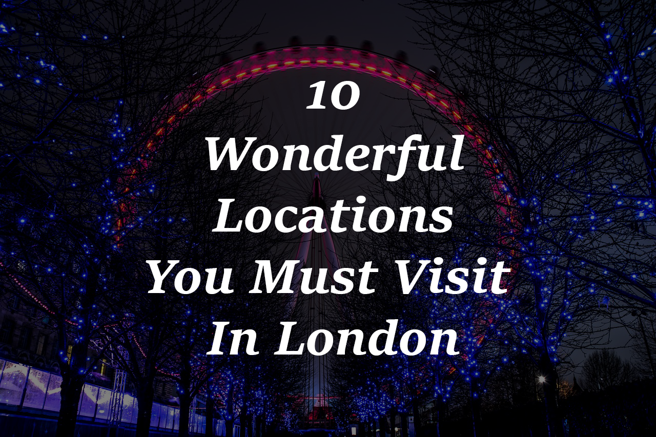 10 Wonderful Locations You Must Visit In London