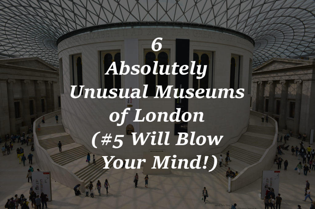 6 Absolutely Unusual Museums of London (#5 Will Blow Your Mind!)